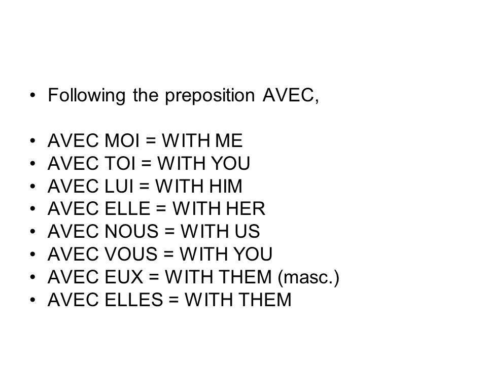 Following the preposition AVEC, AVEC MOI = WITH ME AVEC TOI = WITH YOU AVEC LUI = WITH HIM AVEC ELLE = WITH HER AVEC NOUS = WITH US AVEC VOUS = WITH Y