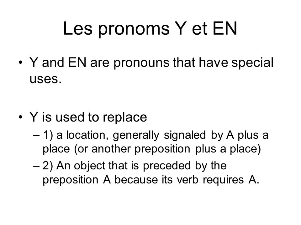 Les pronoms Y et EN Y and EN are pronouns that have special uses. Y is used to replace –1) a location, generally signaled by A plus a place (or anothe