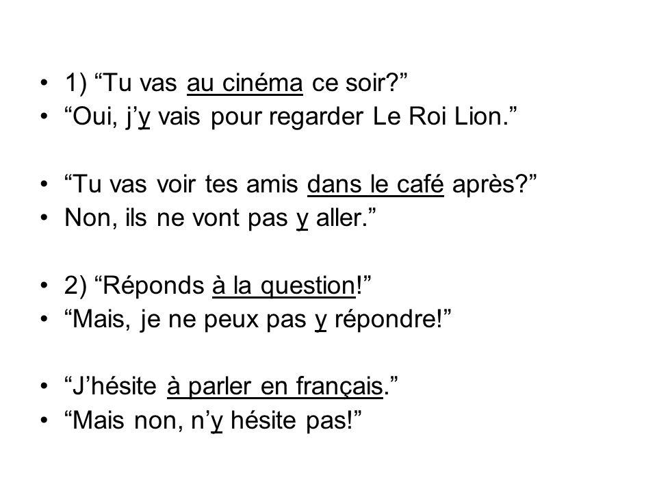 1) Tu vas au cinéma ce soir? Oui, jy vais pour regarder Le Roi Lion. Tu vas voir tes amis dans le café après? Non, ils ne vont pas y aller. 2) Réponds