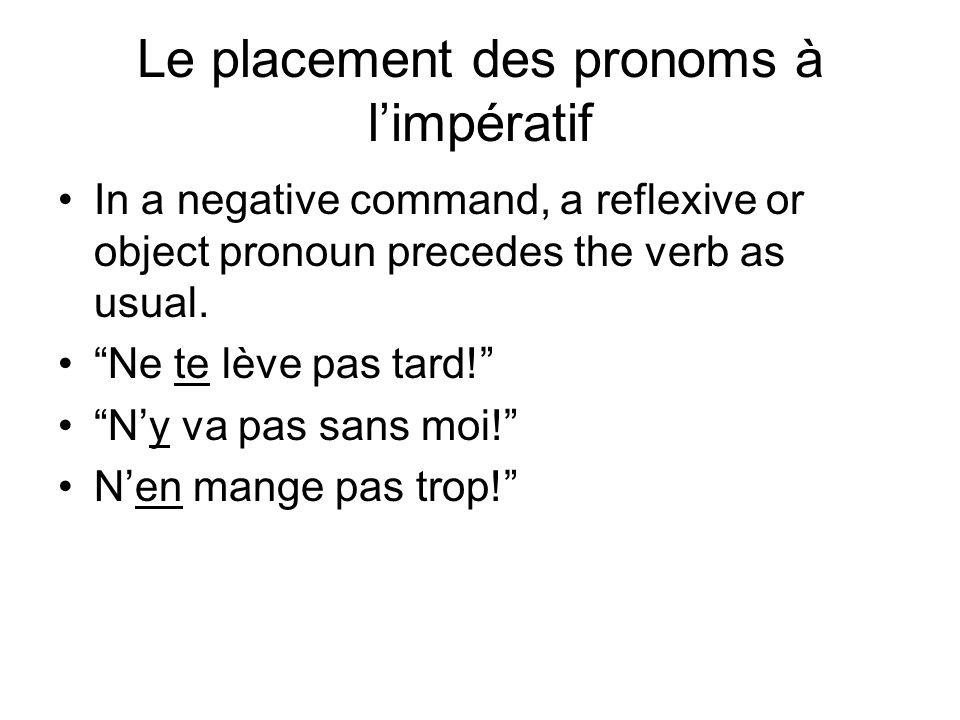 Le placement des pronoms à limpératif In a negative command, a reflexive or object pronoun precedes the verb as usual. Ne te lève pas tard! Ny va pas