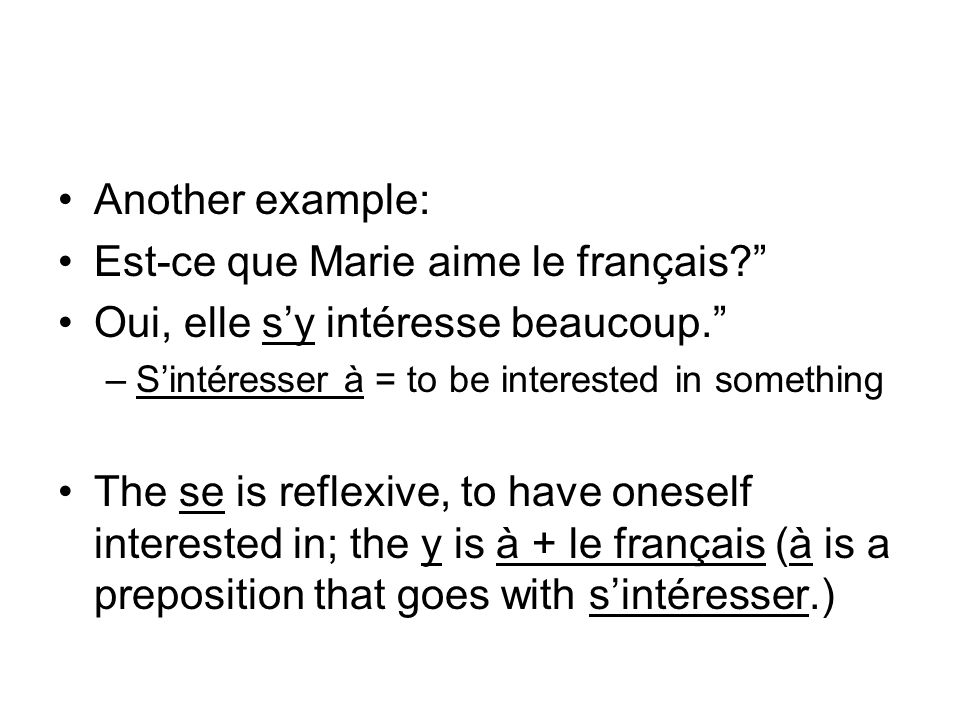 Another example: Est-ce que Marie aime le français? Oui, elle sy intéresse beaucoup. –Sintéresser à = to be interested in something The se is reflexiv