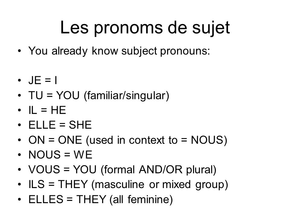Les pronoms de sujet You already know subject pronouns: JE = I TU = YOU (familiar/singular) IL = HE ELLE = SHE ON = ONE (used in context to = NOUS) NOUS = WE VOUS = YOU (formal AND/OR plural) ILS = THEY (masculine or mixed group) ELLES = THEY (all feminine)