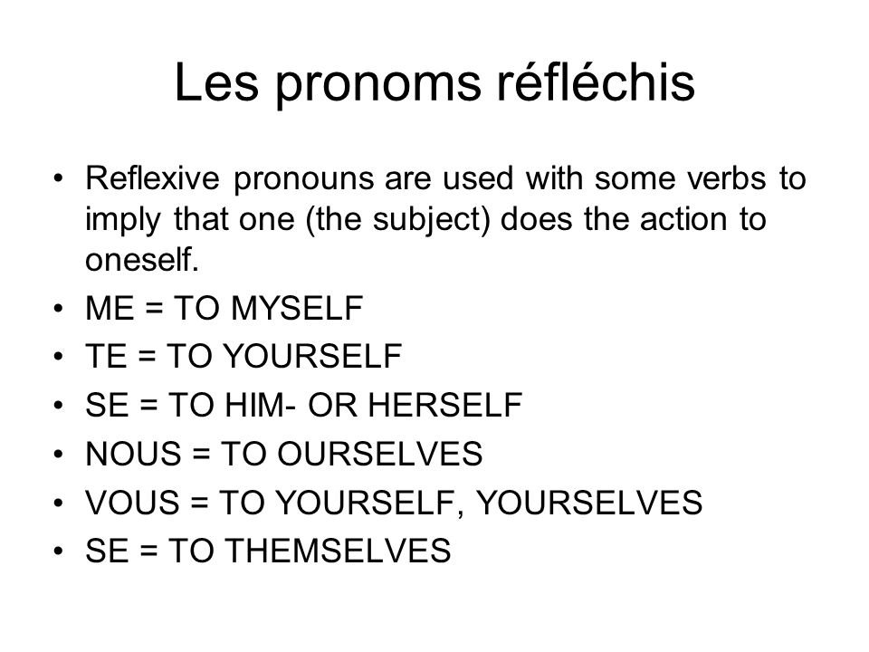 Les pronoms réfléchis Reflexive pronouns are used with some verbs to imply that one (the subject) does the action to oneself.