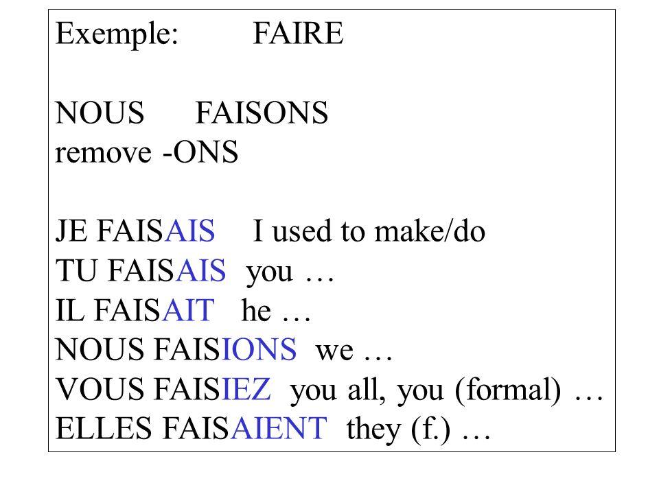 Exemple:FAIRE NOUS FAISONS remove -ONS JE FAISAISI used to make/do TU FAISAIS you … IL FAISAIT he … NOUS FAISIONS we … VOUS FAISIEZ you all, you (form
