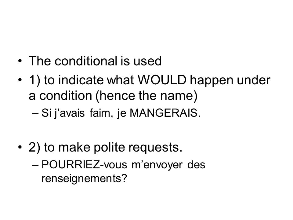 The conditional is used 1) to indicate what WOULD happen under a condition (hence the name) –Si javais faim, je MANGERAIS.