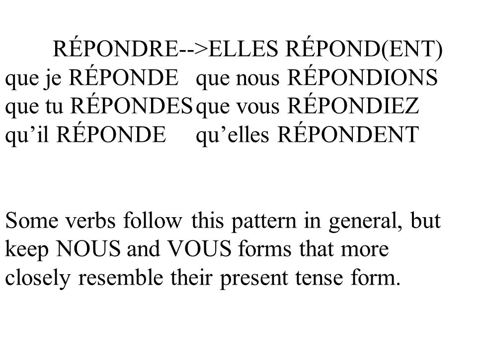 RÉPONDRE-->ELLES RÉPOND(ENT) que je RÉPONDEque nous RÉPONDIONS que tu RÉPONDESque vous RÉPONDIEZ quil RÉPONDEquelles RÉPONDENT Some verbs follow this