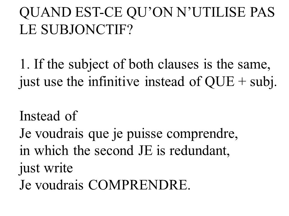 QUAND EST-CE QUON NUTILISE PAS LE SUBJONCTIF? 1. If the subject of both clauses is the same, just use the infinitive instead of QUE + subj. Instead of