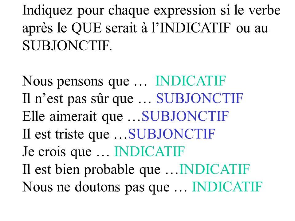 Indiquez pour chaque expression si le verbe après le QUE serait à lINDICATIF ou au SUBJONCTIF. Nous pensons que … INDICATIF Il nest pas sûr que … SUBJ