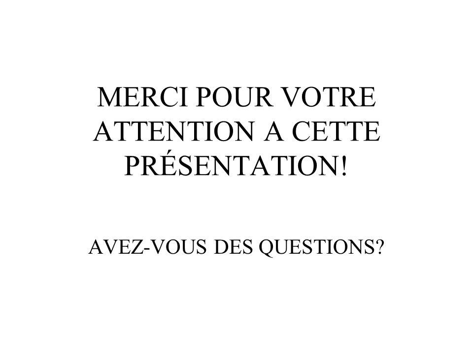 MERCI POUR VOTRE ATTENTION A CETTE PRÉSENTATION! AVEZ-VOUS DES QUESTIONS?