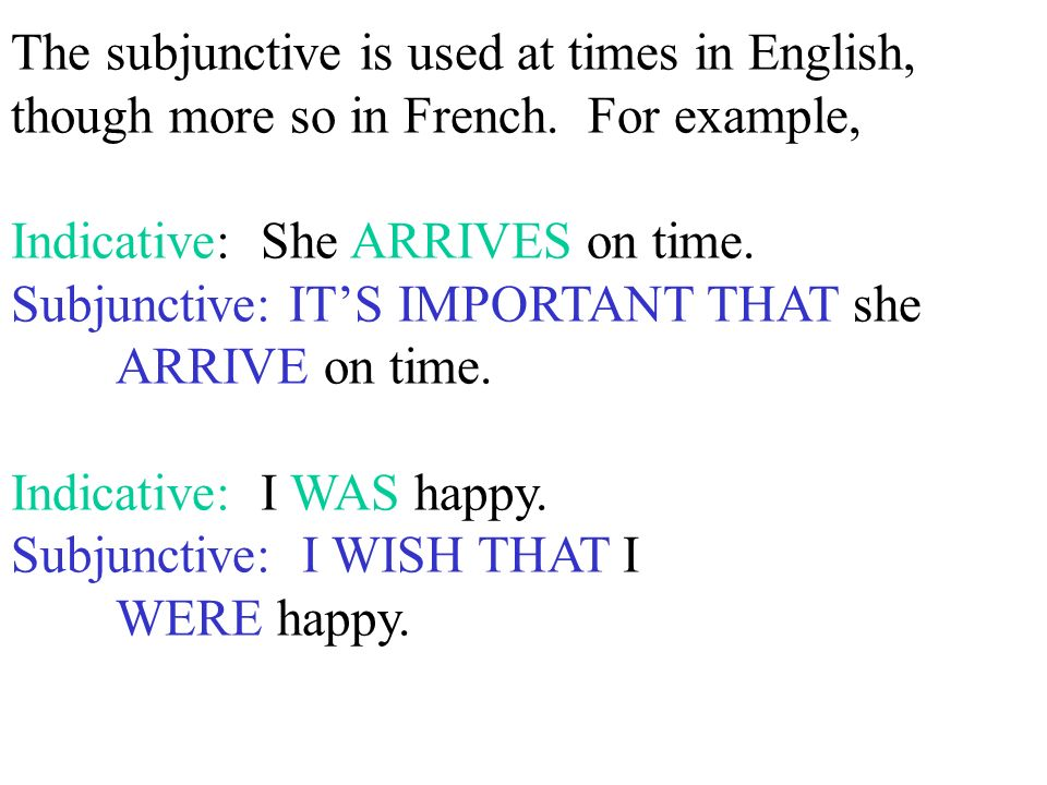 The subjunctive is used at times in English, though more so in French. For example, Indicative: She ARRIVES on time. Subjunctive: ITS IMPORTANT THAT s
