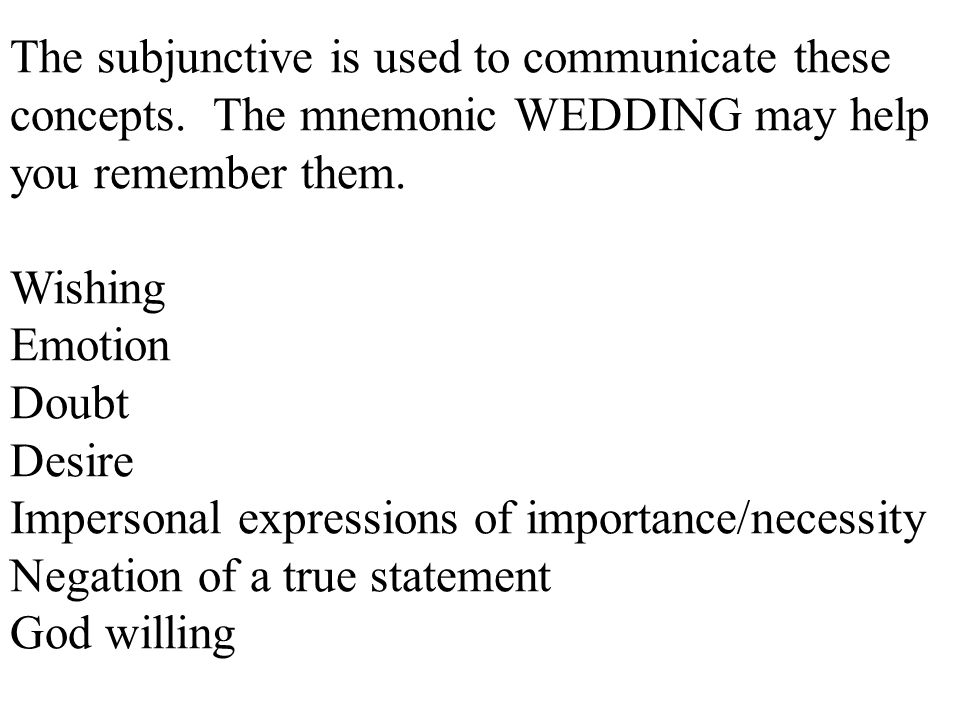 The subjunctive is used to communicate these concepts. The mnemonic WEDDING may help you remember them. Wishing Emotion Doubt Desire Impersonal expres