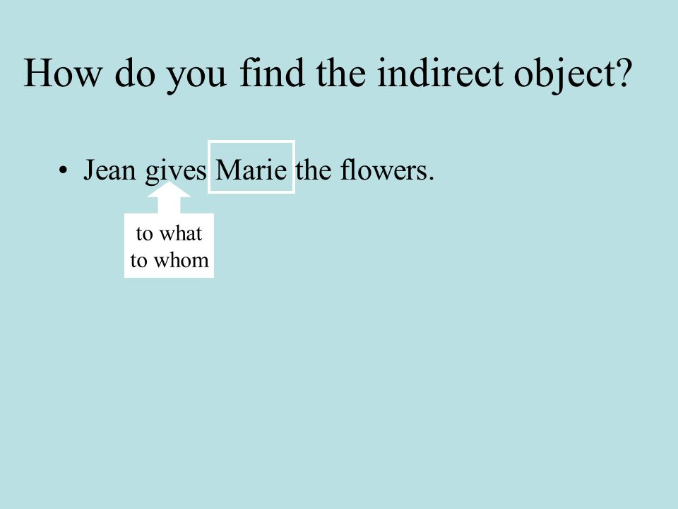 In French it is easy to find the indirect object Jean donne les fleurs à Marie.