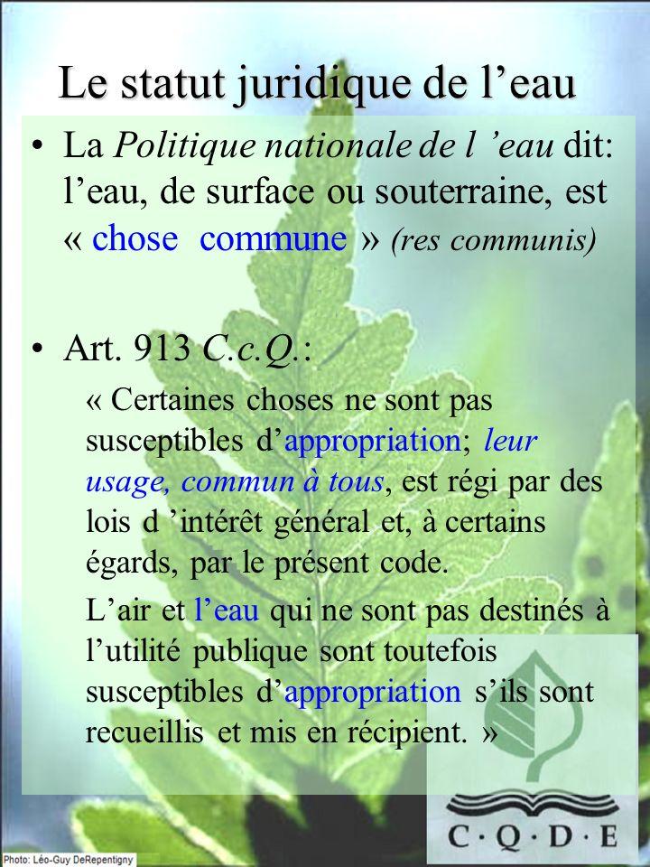 Le statut juridique de leau La Politique nationale de l eau dit: leau, de surface ou souterraine, est « chose commune » (res communis) Art. 913 C.c.Q.
