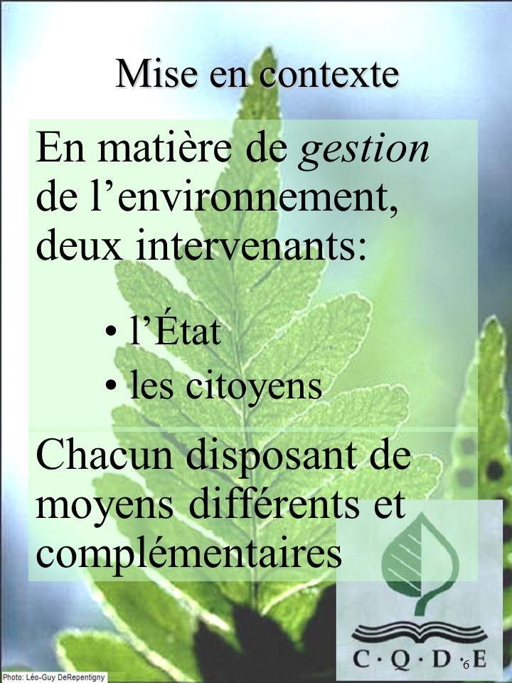 6 Mise en contexte En matière de gestion de lenvironnement, deux intervenants: lÉtat les citoyens Chacun disposant de moyens différents et complémenta