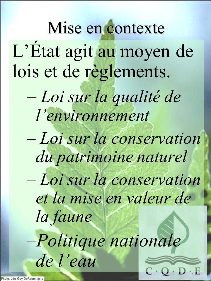 7 Mise en contexte LÉtat agit au moyen de lois et de règlements. – Loi sur la qualité de lenvironnement – Loi sur la conservation du patrimoine nature