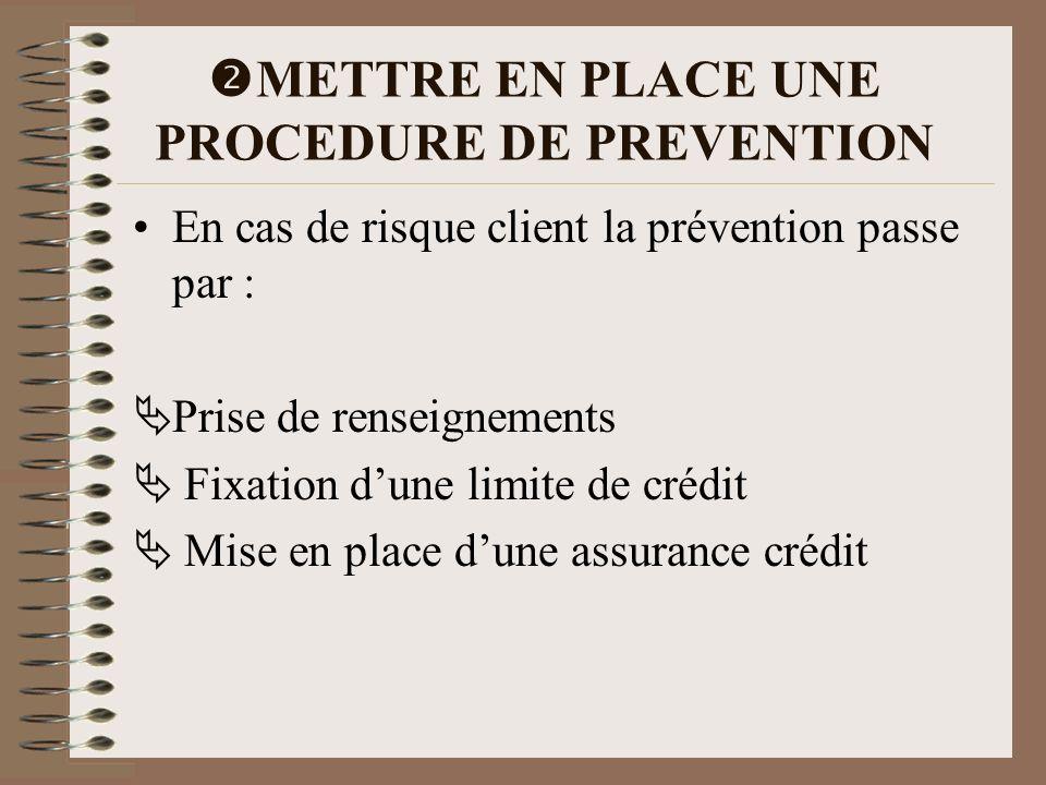 METTRE EN PLACE UNE PROCEDURE DE PREVENTION En cas de risque client la prévention passe par : Prise de renseignements Fixation dune limite de crédit M