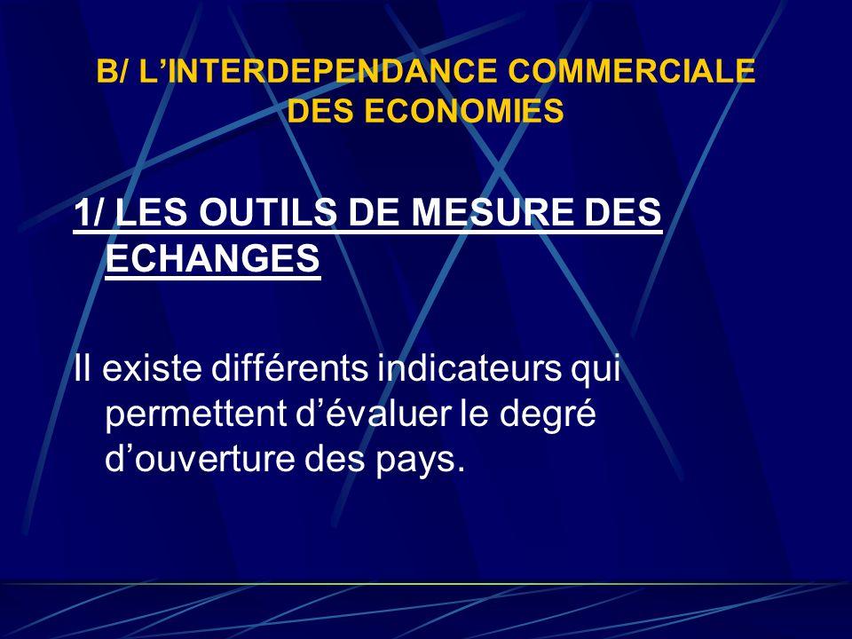 B/ LINTERDEPENDANCE COMMERCIALE DES ECONOMIES 1/ LES OUTILS DE MESURE DES ECHANGES Il existe différents indicateurs qui permettent dévaluer le degré d