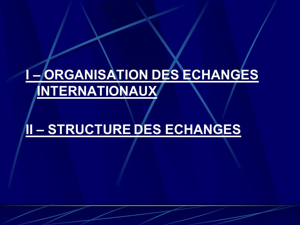 I – ORGANISATION DES ECHANGES INTERNATIONAUX II – STRUCTURE DES ECHANGES
