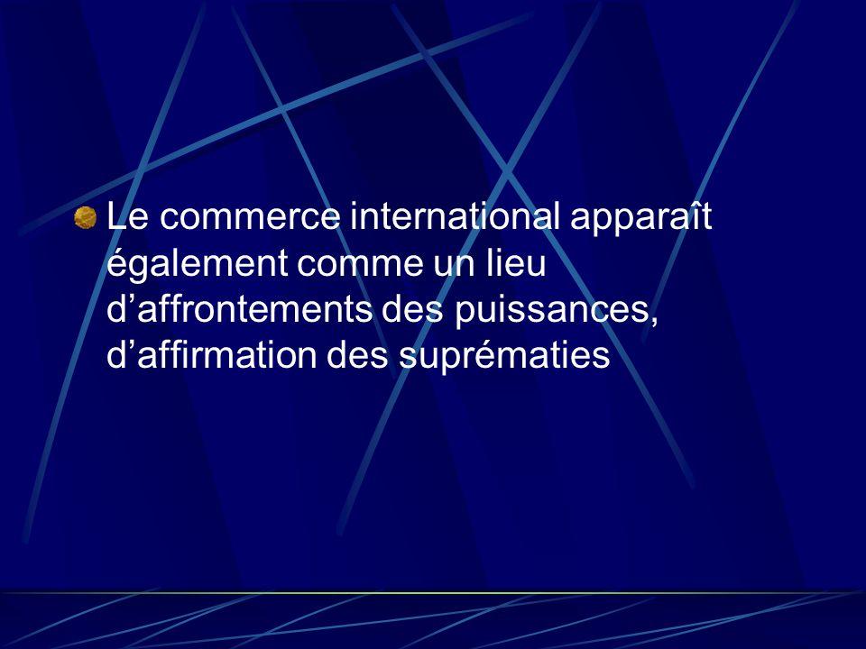 Le commerce international apparaît également comme un lieu daffrontements des puissances, daffirmation des suprématies