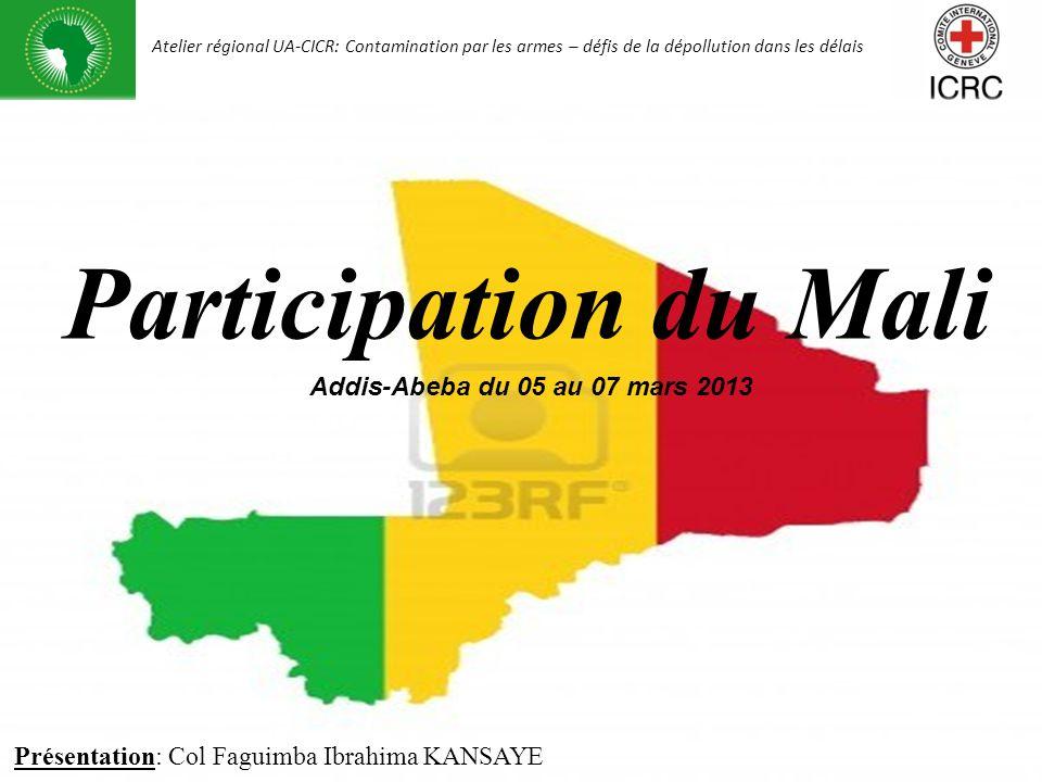 Présentation du Mali Présentation: Col Faguimba Ibrahima KANSAYE Addis-Abeba du 05 au 07 mars 2013 Participation du Mali Atelier régional UA-CICR: Con