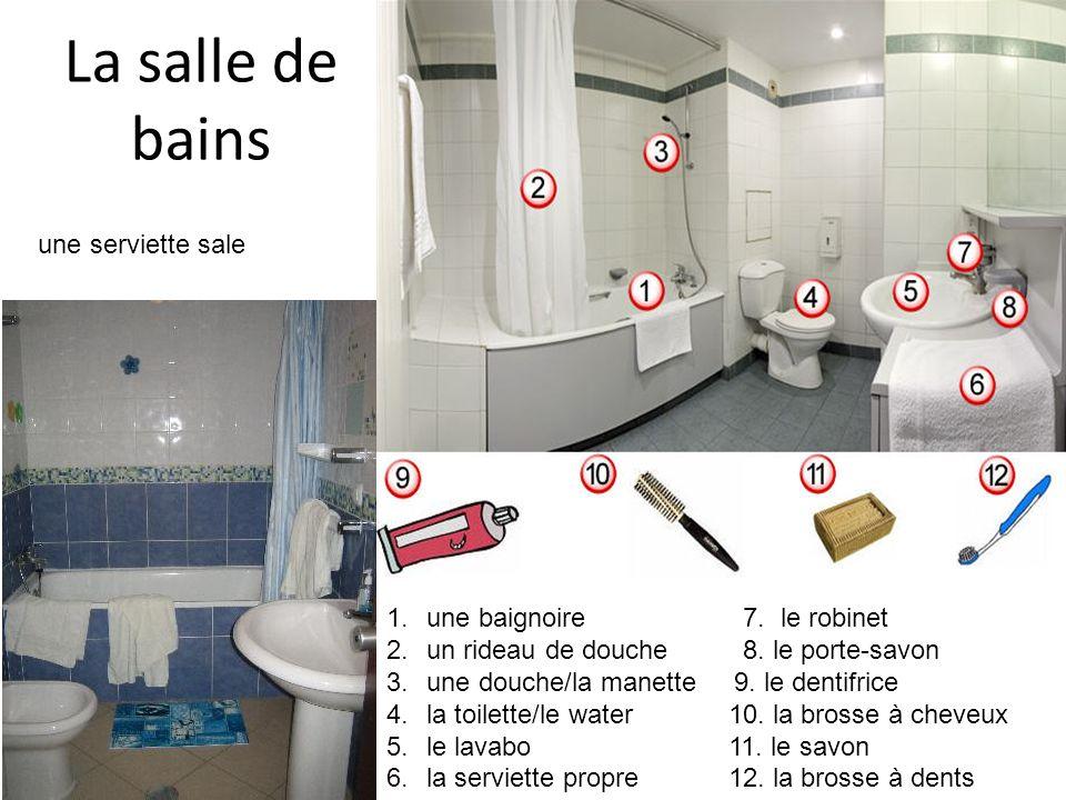 La salle de bains une serviette sale 1.une baignoire 7. le robinet 2.un rideau de douche 8. le porte-savon 3.une douche/la manette 9. le dentifrice 4.