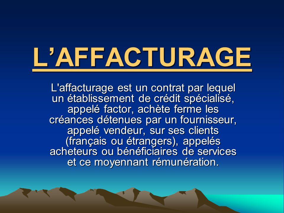 LAFFACTURAGE L'affacturage est un contrat par lequel un établissement de crédit spécialisé, appelé factor, achète ferme les créances détenues par un f
