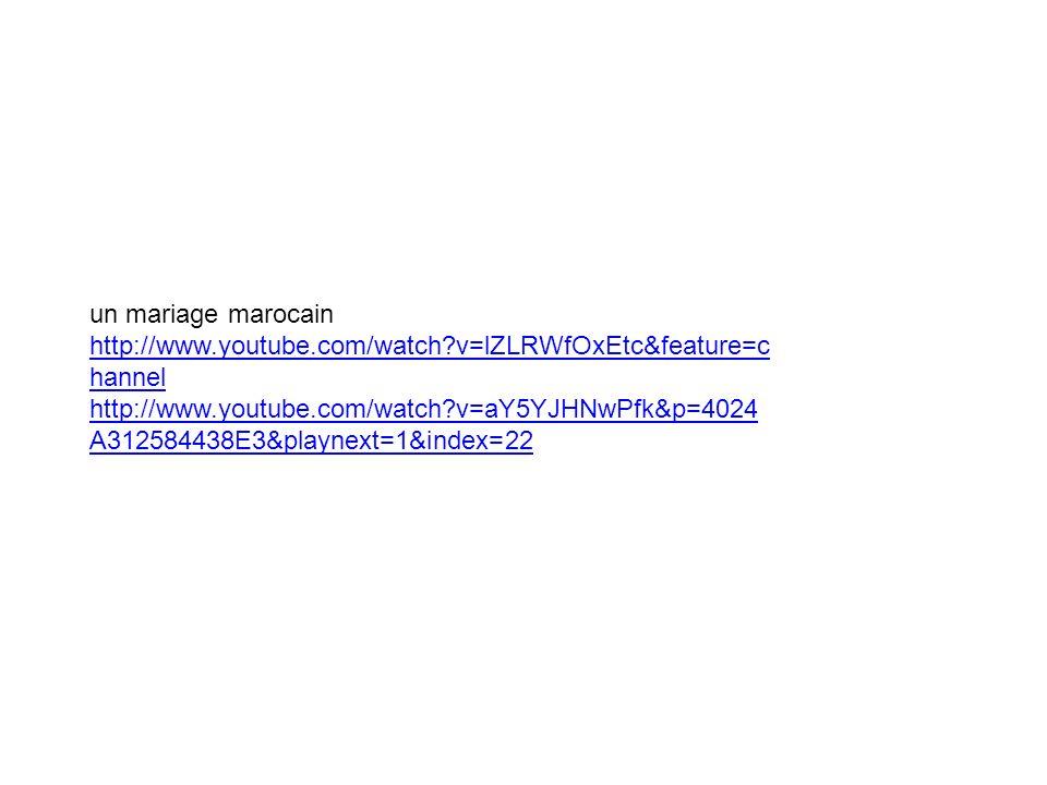 un mariage marocain http://www.youtube.com/watch?v=lZLRWfOxEtc&feature=c hannel http://www.youtube.com/watch?v=lZLRWfOxEtc&feature=c hannel http://www.youtube.com/watch?v=aY5YJHNwPfk&p=4024 A312584438E3&playnext=1&index=22