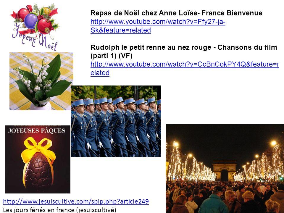 http://www.jesuiscultive.com/spip.php?article249 Les jours fériés en france (jesuiscultivé) Repas de Noël chez Anne Loïse- France Bienvenue http://www.youtube.com/watch?v=Ffy27-ja- Sk&feature=relatedhttp://www.youtube.com/watch?v=Ffy27-ja- Sk&feature=related Rudolph le petit renne au nez rouge - Chansons du film (parti 1) (VF) http://www.youtube.com/watch?v=CcBnCokPY4Q&feature=r elated