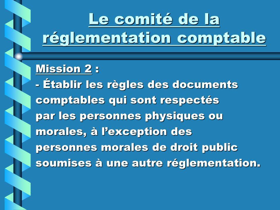 Le comité de la réglementation comptable Mission 2 : - Établir les règles des documents comptables qui sont respectés par les personnes physiques ou m