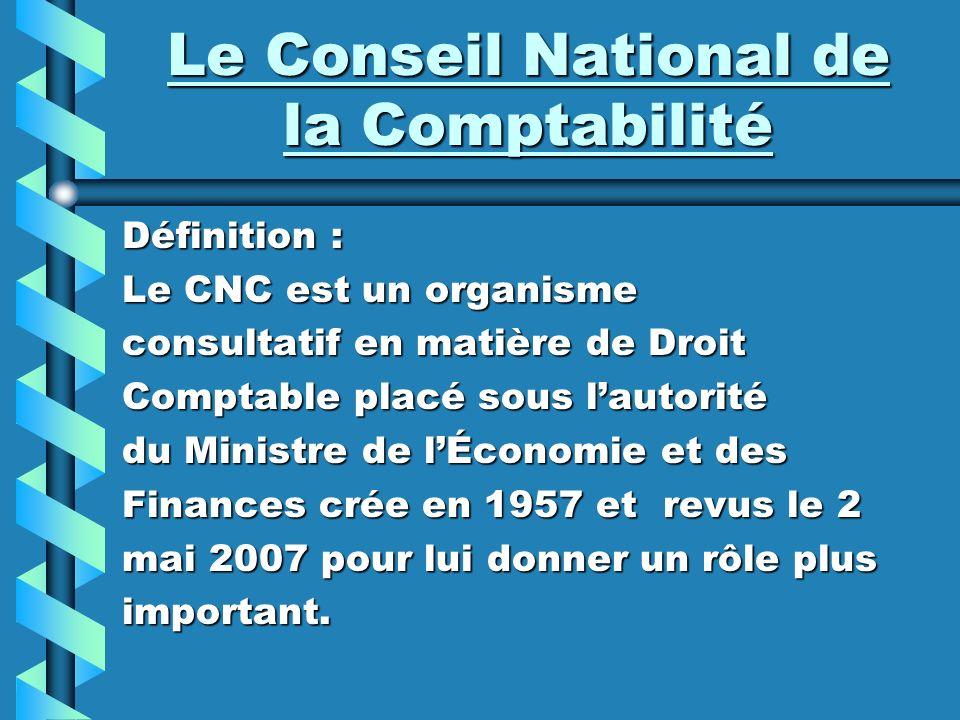 Le Conseil National de la Comptabilité Définition : Le CNC est un organisme consultatif en matière de Droit Comptable placé sous lautorité du Ministre