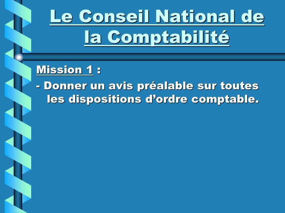 Le Conseil National de la Comptabilité Mission 1 : - Donner un avis préalable sur toutes les dispositions dordre comptable.