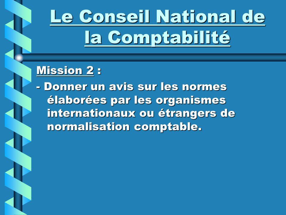 Le Conseil National de la Comptabilité Mission 2 : - Donner un avis sur les normes élaborées par les organismes internationaux ou étrangers de normali