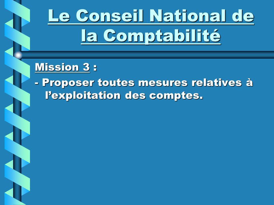 Le Conseil National de la Comptabilité Mission 3 : - Proposer toutes mesures relatives à lexploitation des comptes.