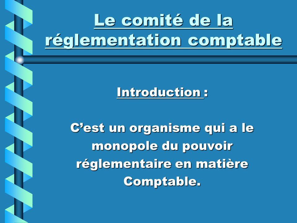 Le comité de la réglementation comptable Introduction : Cest un organisme qui a le monopole du pouvoir réglementaire en matière Comptable.