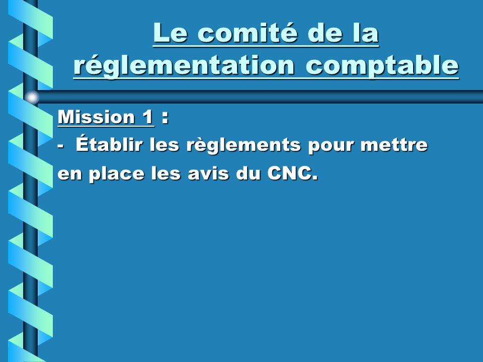 Le comité de la réglementation comptable Mission 1 : -Établir les règlements pour mettre en place les avis du CNC.