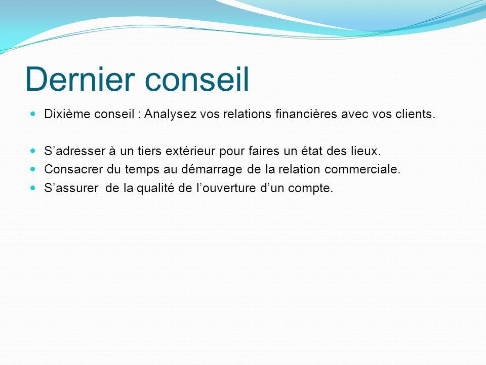 Dernier conseil Dixième conseil : Analysez vos relations financières avec vos clients. Sadresser à un tiers extérieur pour faires un état des lieux. C