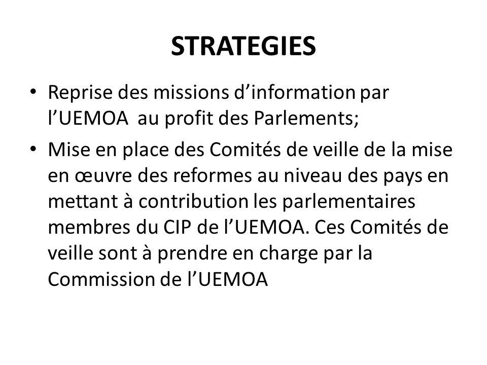 STRATEGIES Reprise des missions dinformation par lUEMOA au profit des Parlements; Mise en place des Comités de veille de la mise en œuvre des reformes au niveau des pays en mettant à contribution les parlementaires membres du CIP de lUEMOA.