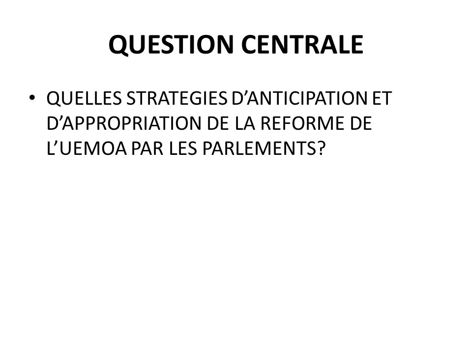 QUESTION CENTRALE QUELLES STRATEGIES DANTICIPATION ET DAPPROPRIATION DE LA REFORME DE LUEMOA PAR LES PARLEMENTS?