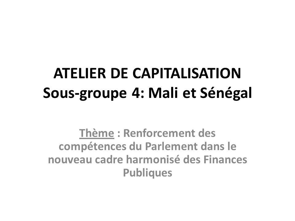ATELIER DE CAPITALISATION Sous-groupe 4: Mali et Sénégal Thème : Renforcement des compétences du Parlement dans le nouveau cadre harmonisé des Finance