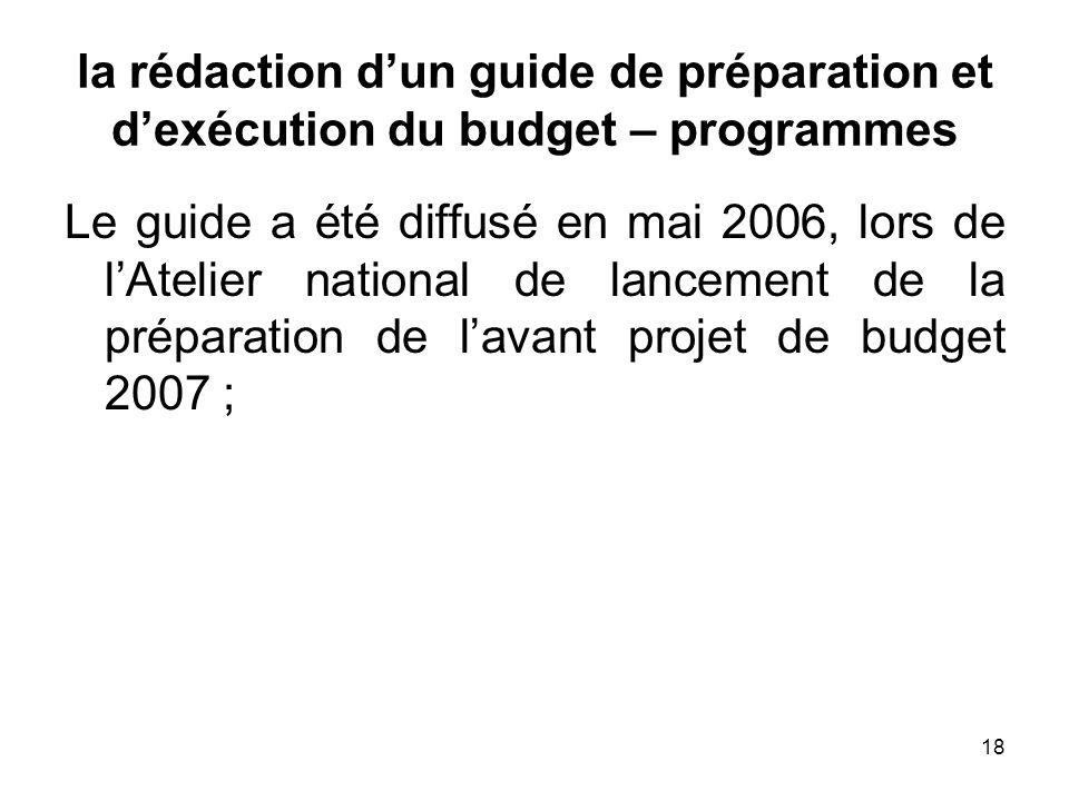 18 la rédaction dun guide de préparation et dexécution du budget – programmes Le guide a été diffusé en mai 2006, lors de lAtelier national de lanceme