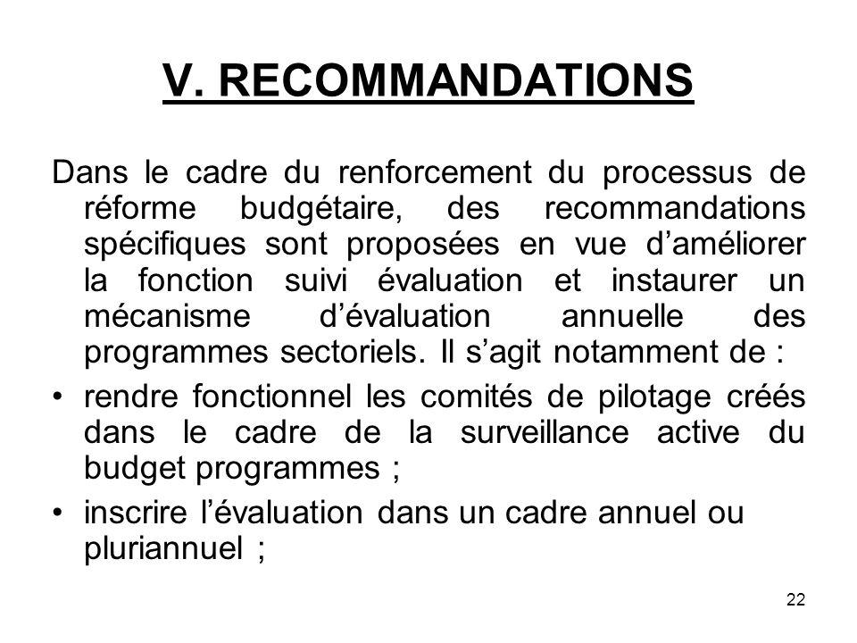 22 V. RECOMMANDATIONS Dans le cadre du renforcement du processus de réforme budgétaire, des recommandations spécifiques sont proposées en vue damélior