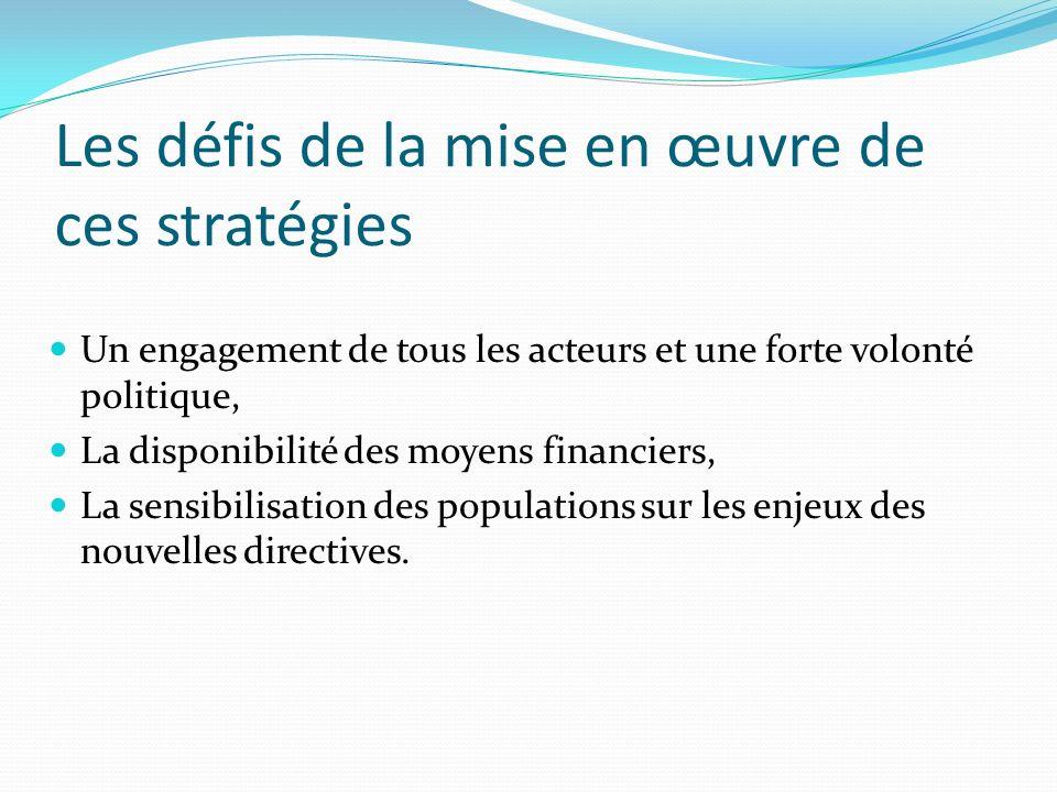 Les défis de la mise en œuvre de ces stratégies Un engagement de tous les acteurs et une forte volonté politique, La disponibilité des moyens financiers, La sensibilisation des populations sur les enjeux des nouvelles directives.