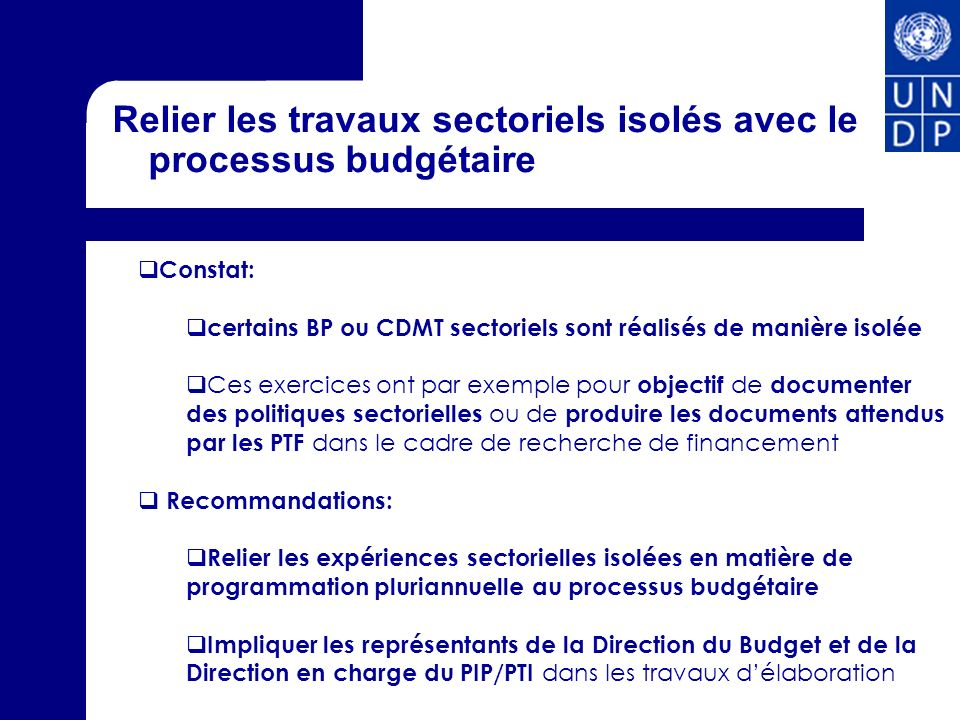 Relier les travaux sectoriels isolés avec le processus budgétaire Constat: certains BP ou CDMT sectoriels sont réalisés de manière isolée Ces exercice