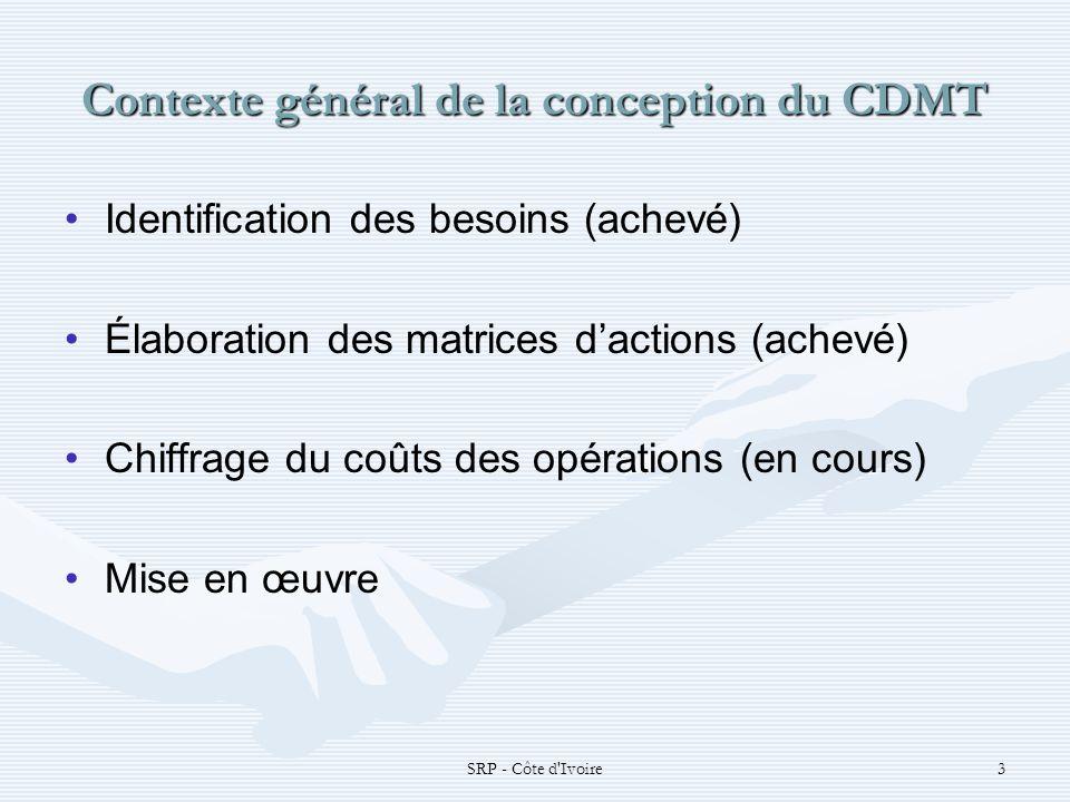 SRP - Côte d Ivoire4 Contexte général de la conception du CDMT Reforme dans la programmation budgétaire Alignement entre les actions prioritaires du DSRP et le cadre de programmation budgétaire Meilleure ciblage et suivi des interventions basées sur les priorités nationales Meilleure traçabilité des ressources et mesures des résultats