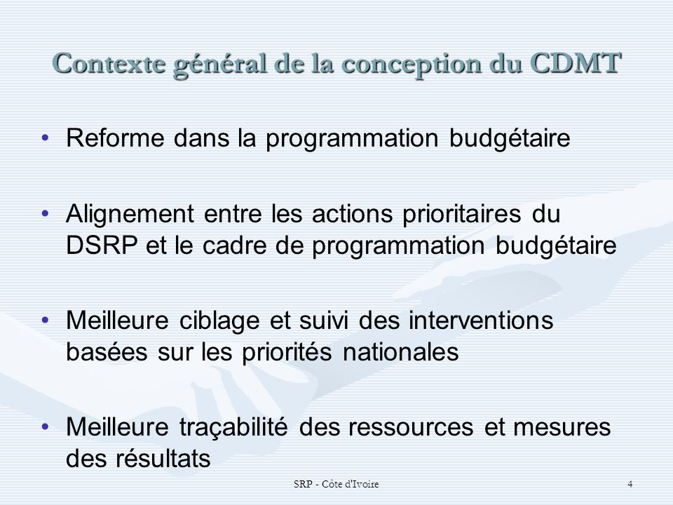 SRP - Côte d'Ivoire4 Contexte général de la conception du CDMT Reforme dans la programmation budgétaire Alignement entre les actions prioritaires du D
