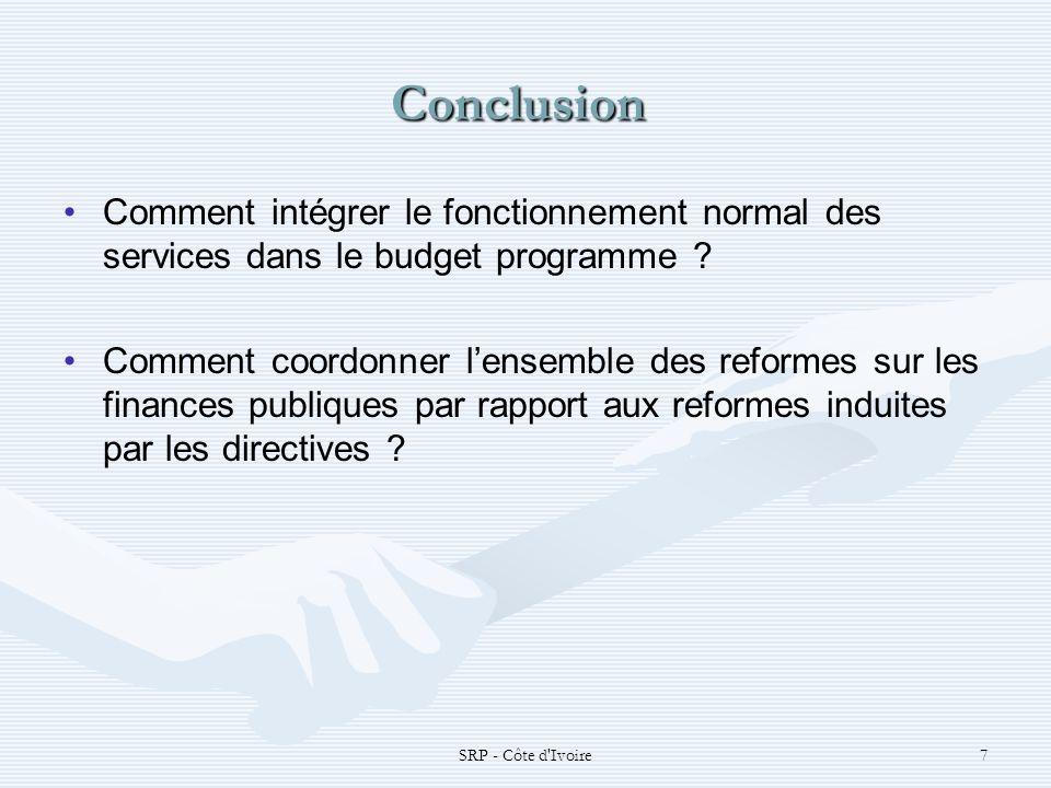 SRP - Côte d'Ivoire7 Conclusion Conclusion Comment intégrer le fonctionnement normal des services dans le budget programme ? Comment coordonner lensem