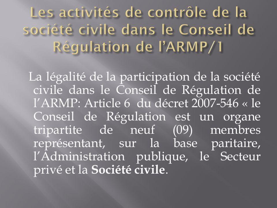 La légalité de la participation de la société civile dans le Conseil de Régulation de lARMP: Article 6 du décret 2007-546 « le Conseil de Régulation est un organe tripartite de neuf (09) membres représentant, sur la base paritaire, lAdministration publique, le Secteur privé et la Société civile.