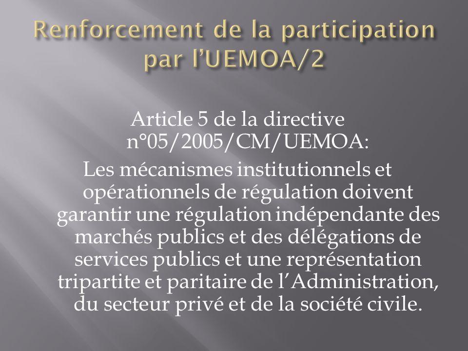 Article 5 de la directive n°05/2005/CM/UEMOA: Les mécanismes institutionnels et opérationnels de régulation doivent garantir une régulation indépendante des marchés publics et des délégations de services publics et une représentation tripartite et paritaire de lAdministration, du secteur privé et de la société civile.