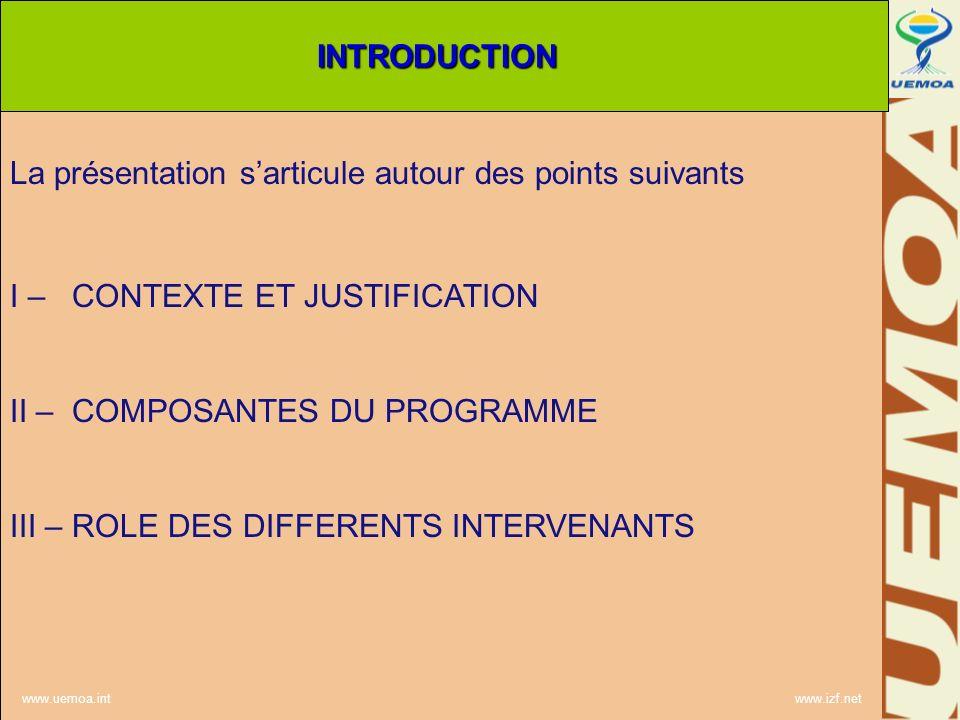 www.uemoa.int www.izf.net La présentation sarticule autour des points suivants I – CONTEXTE ET JUSTIFICATION II – COMPOSANTES DU PROGRAMME III – ROLE