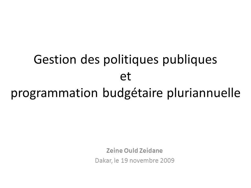 Gestion des politiques publiques et programmation budgétaire pluriannuelle Zeine Ould Zeidane Dakar, le 19 novembre 2009